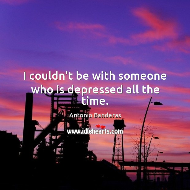 Image, I couldn't be with someone who is depressed all the time.