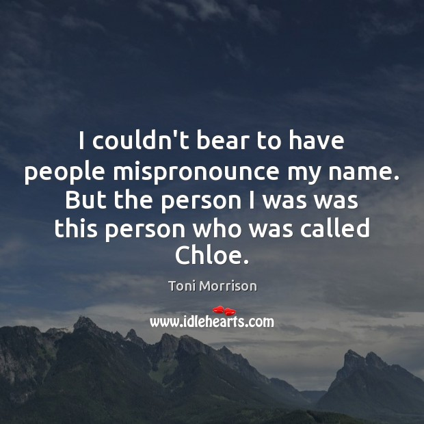 I couldn't bear to have people mispronounce my name. But the person Toni Morrison Picture Quote