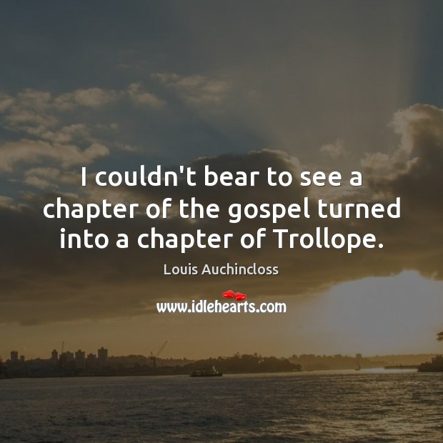 I couldn't bear to see a chapter of the gospel turned into a chapter of Trollope. Image