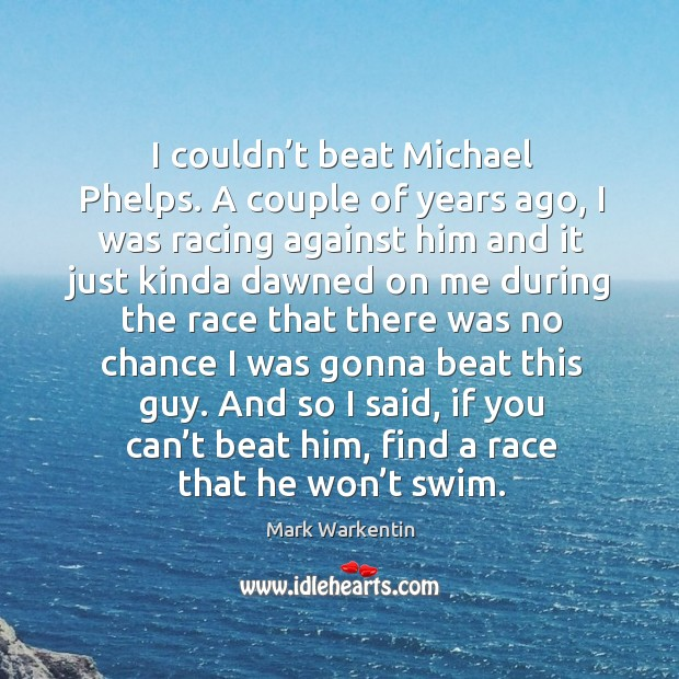 Image, I couldn't beat michael phelps. A couple of years ago, I was racing against him and