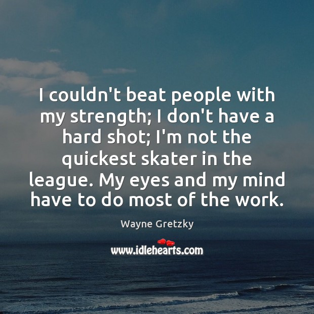 I couldn't beat people with my strength; I don't have a hard Wayne Gretzky Picture Quote