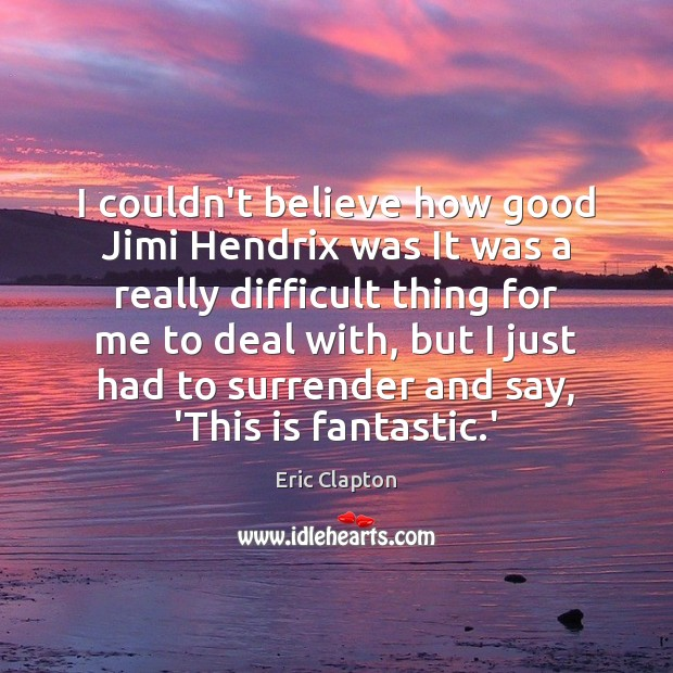 Image, I couldn't believe how good Jimi Hendrix was It was a really