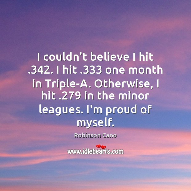 Image, I couldn't believe I hit .342. I hit .333 one month in Triple-A. Otherwise,