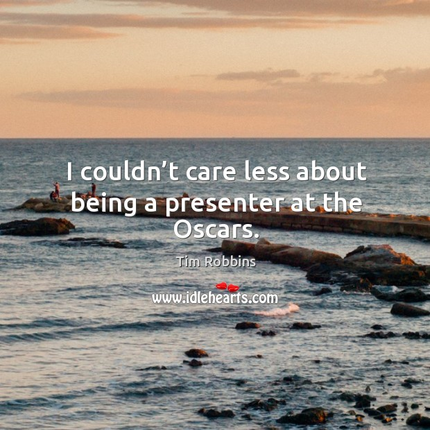 I couldn't care less about being a presenter at the oscars. Tim Robbins Picture Quote