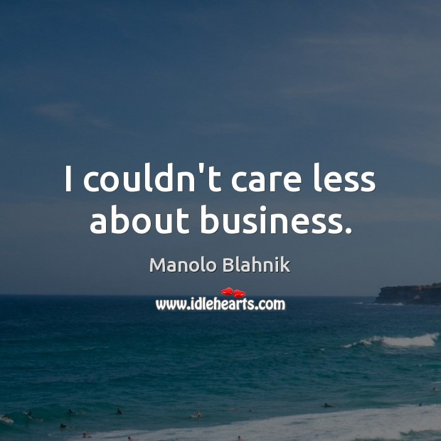 I couldn't care less about business. Manolo Blahnik Picture Quote