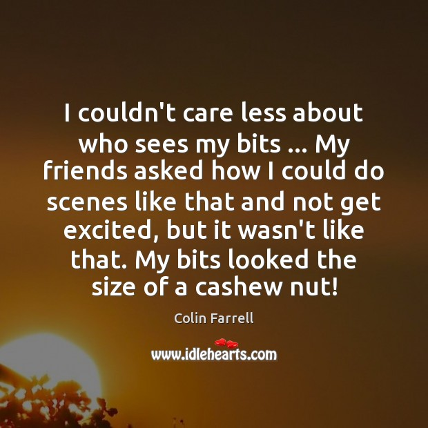 I couldn't care less about who sees my bits … My friends asked Colin Farrell Picture Quote