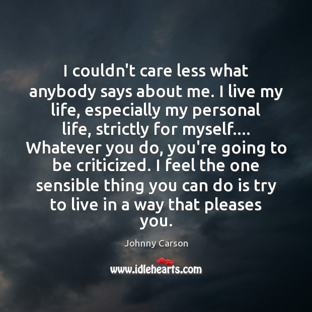 I couldn't care less what anybody says about me. I live my Johnny Carson Picture Quote