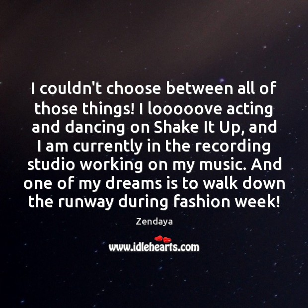 I couldn't choose between all of those things! I looooove acting and Zendaya Picture Quote