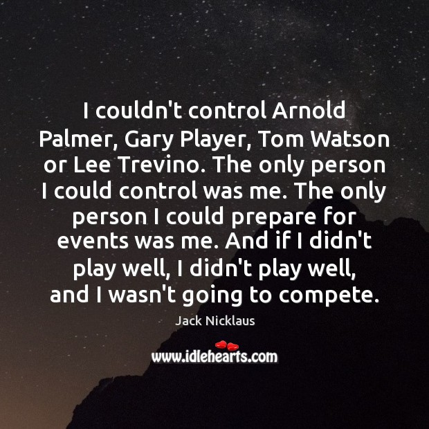 Image, I couldn't control Arnold Palmer, Gary Player, Tom Watson or Lee Trevino.