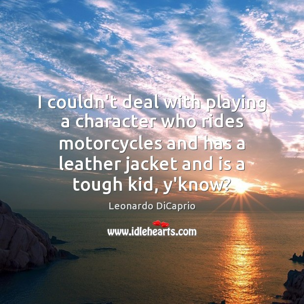 I couldn't deal with playing a character who rides motorcycles and has Leonardo DiCaprio Picture Quote