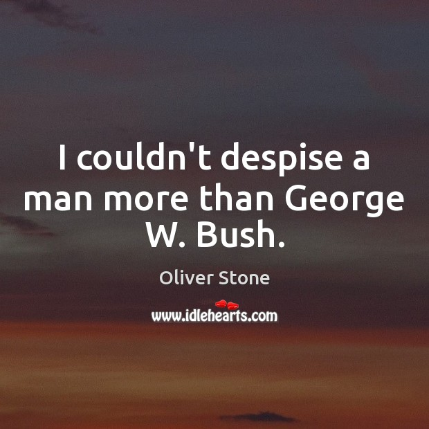 I couldn't despise a man more than George W. Bush. Oliver Stone Picture Quote