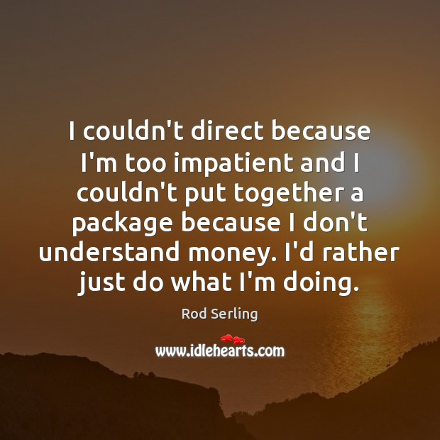 I couldn't direct because I'm too impatient and I couldn't put together Rod Serling Picture Quote