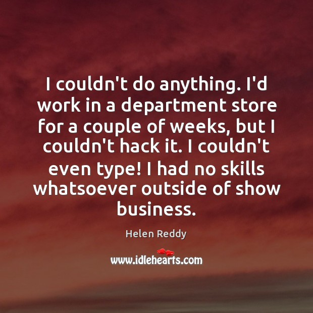 I couldn't do anything. I'd work in a department store for a Image