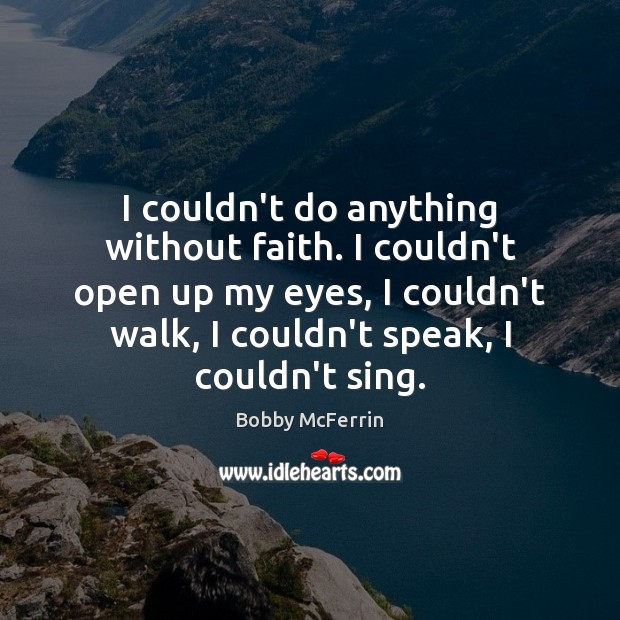 I couldn't do anything without faith. I couldn't open up my eyes, Bobby McFerrin Picture Quote
