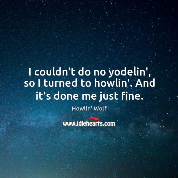 I couldn't do no yodelin', so I turned to howlin'. And it's done me just fine. Image