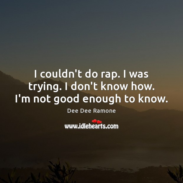 I couldn't do rap. I was trying. I don't know how. I'm not good enough to know. Dee Dee Ramone Picture Quote