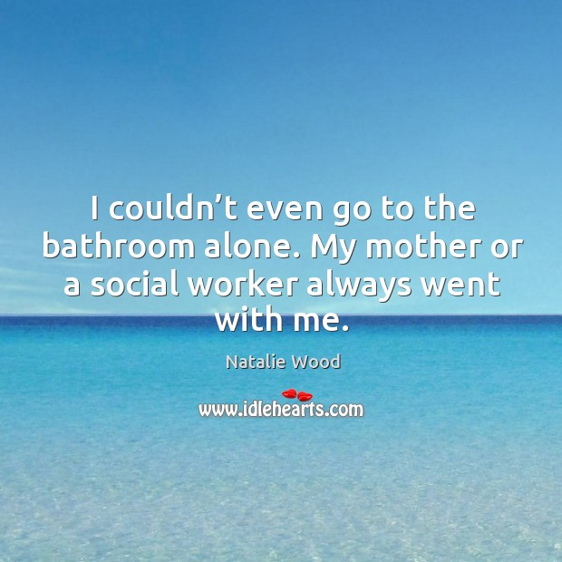 I couldn't even go to the bathroom alone. My mother or a social worker always went with me. Natalie Wood Picture Quote