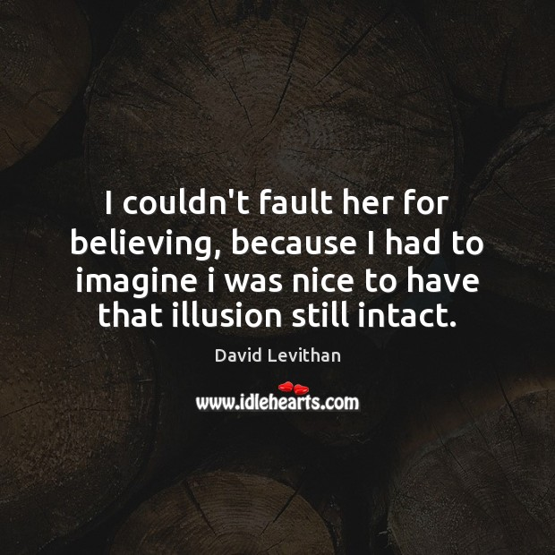 I couldn't fault her for believing, because I had to imagine i David Levithan Picture Quote