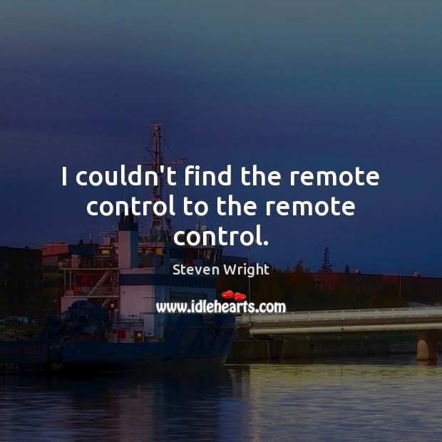 I couldn't find the remote control to the remote control. Steven Wright Picture Quote