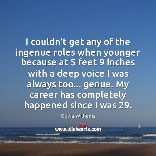 I couldn't get any of the ingenue roles when younger because at 5 Olivia Williams Picture Quote