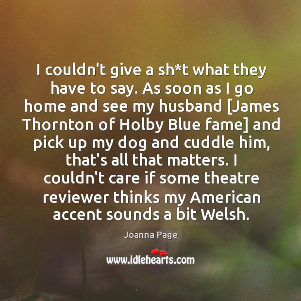 I couldn't give a sh*t what they have to say. As Joanna Page Picture Quote