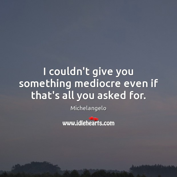 I couldn't give you something mediocre even if that's all you asked for. Image