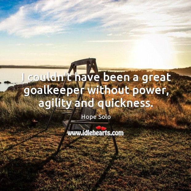 I couldn't have been a great goalkeeper without power, agility and quickness. Image