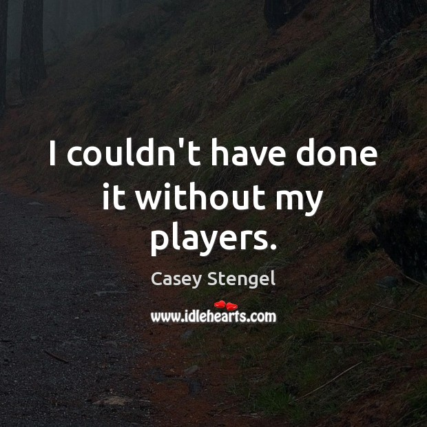 I couldn't have done it without my players. Casey Stengel Picture Quote
