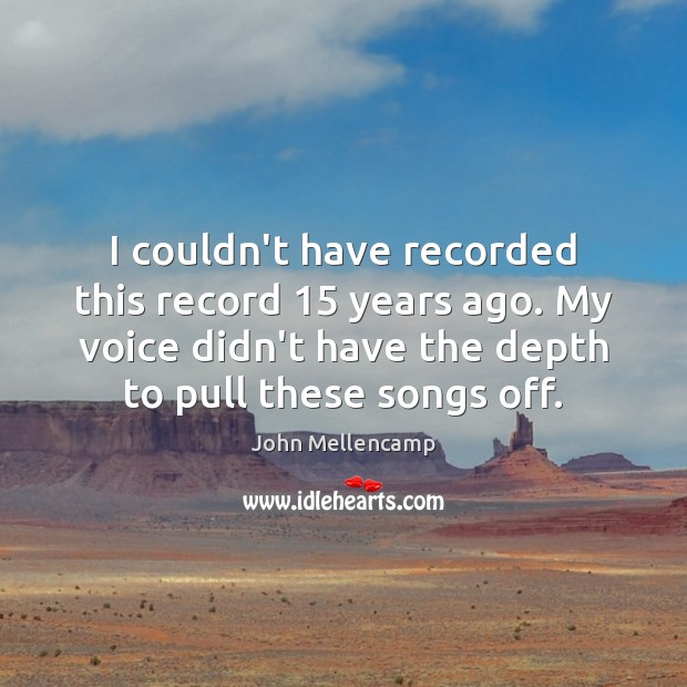 I couldn't have recorded this record 15 years ago. My voice didn't have John Mellencamp Picture Quote