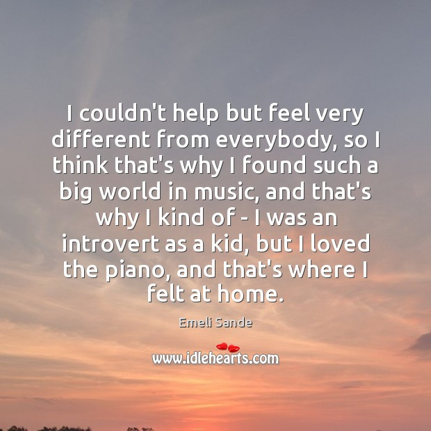 I couldn't help but feel very different from everybody, so I think Emeli Sande Picture Quote