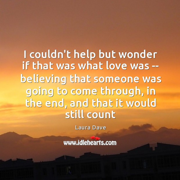 I couldn't help but wonder if that was what love was — Laura Dave Picture Quote