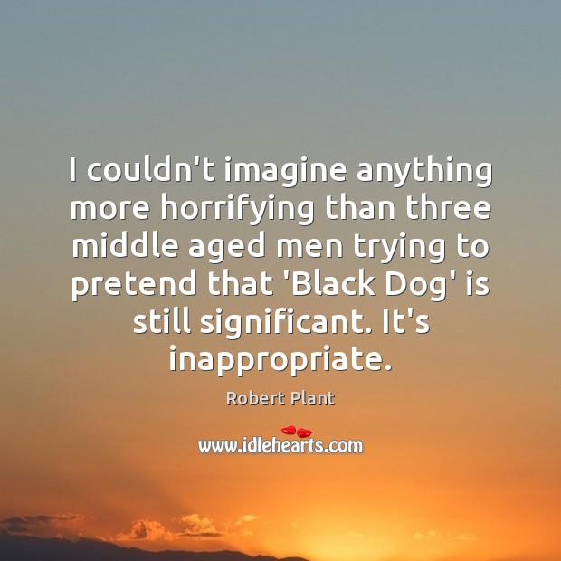 I couldn't imagine anything more horrifying than three middle aged men trying Robert Plant Picture Quote