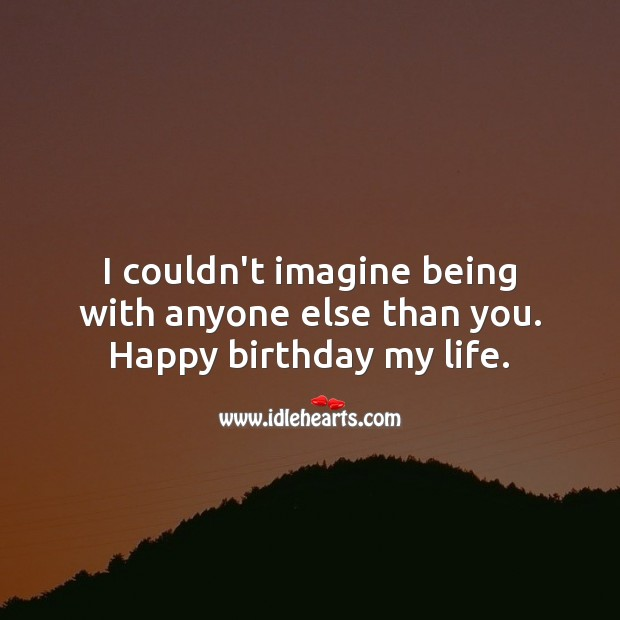 I couldn't imagine being with anyone else. Happy birthday my life. Birthday Messages for Wife Image