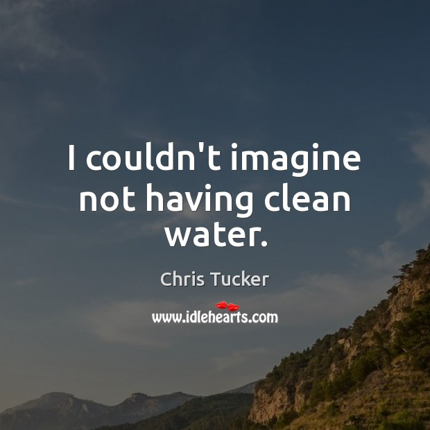 I couldn't imagine not having clean water. Image