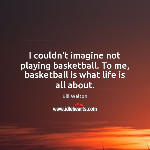 I couldn't imagine not playing basketball. To me, basketball is what life is all about. Bill Walton Picture Quote