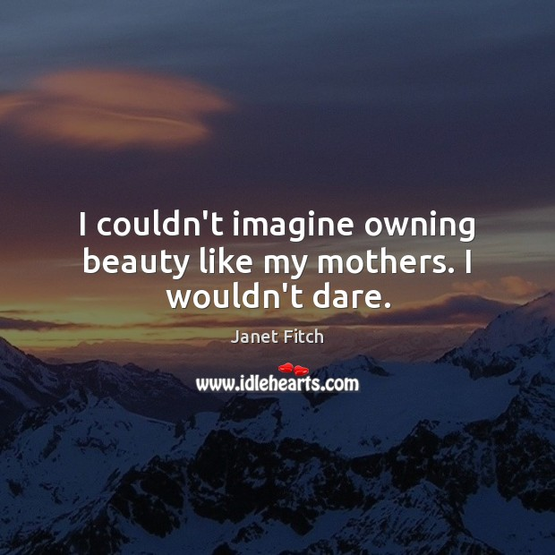 I couldn't imagine owning beauty like my mothers. I wouldn't dare. Janet Fitch Picture Quote