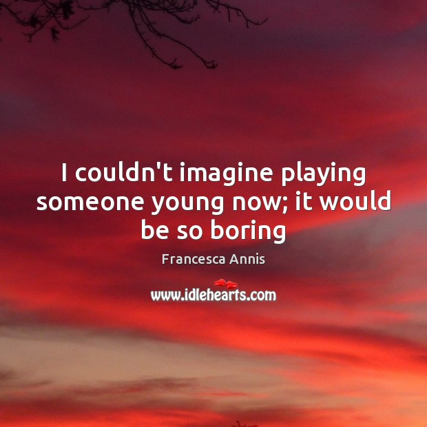 I couldn't imagine playing someone young now; it would be so boring Francesca Annis Picture Quote