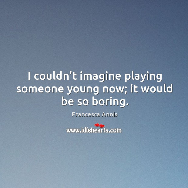 I couldn't imagine playing someone young now; it would be so boring. Francesca Annis Picture Quote