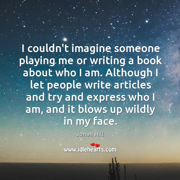 I couldn't imagine someone playing me or writing a book about who Image