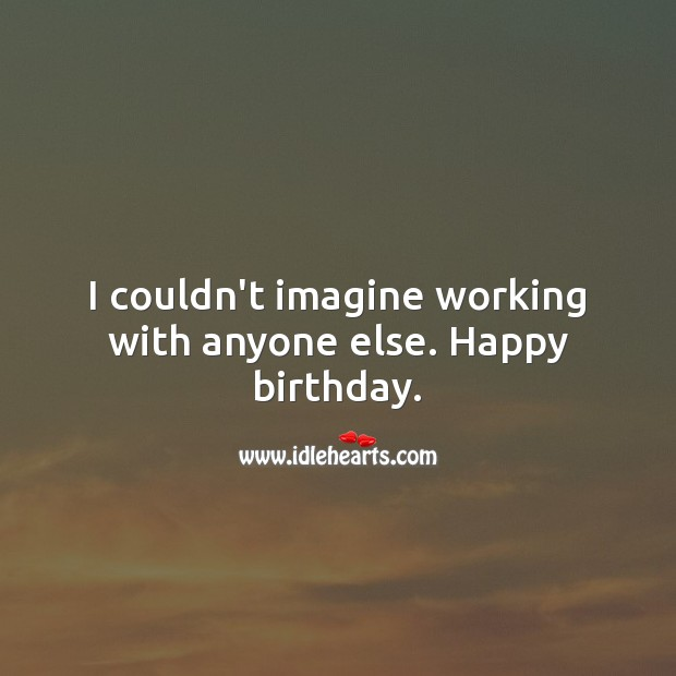 I couldn't imagine working with anyone else. Happy birthday. Happy Birthday Messages Image