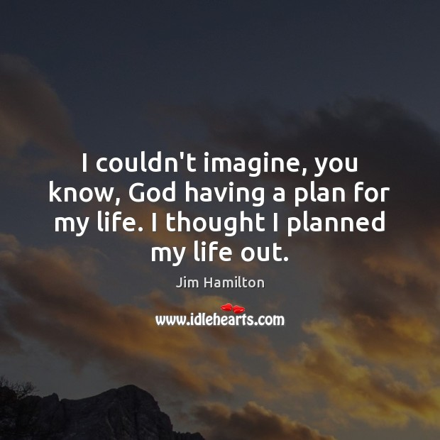 I couldn't imagine, you know, God having a plan for my life. Jim Hamilton Picture Quote
