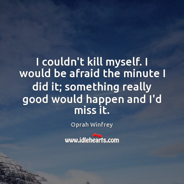 I couldn't kill myself. I would be afraid the minute I did Image
