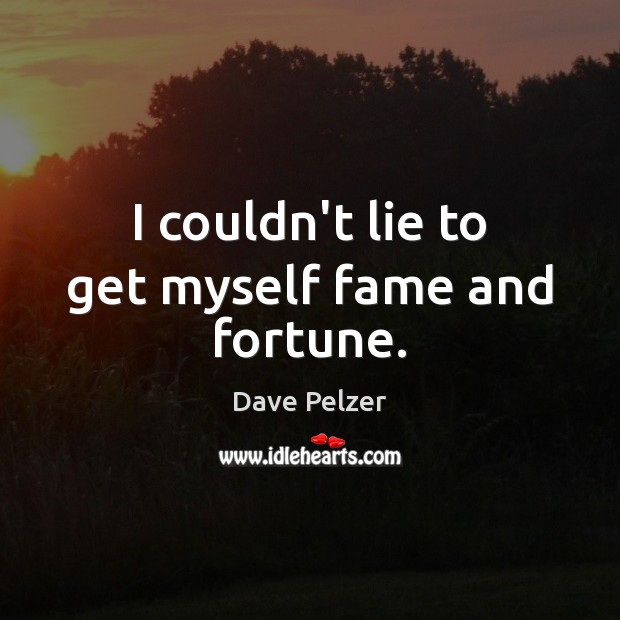 I couldn't lie to get myself fame and fortune. Dave Pelzer Picture Quote