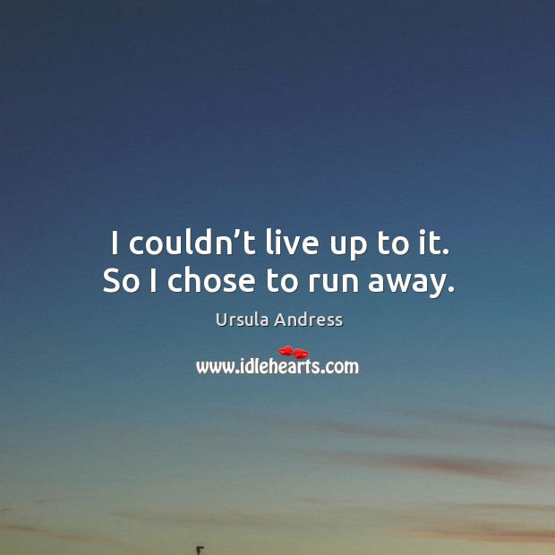 I couldn't live up to it. So I chose to run away. Ursula Andress Picture Quote