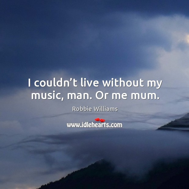 I couldn't live without my music, man. Or me mum. Image