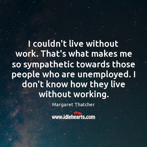 I couldn't live without work. That's what makes me so sympathetic towards Margaret Thatcher Picture Quote