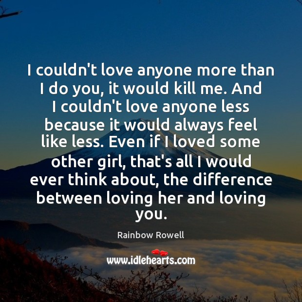 I couldn't love anyone more than I do you, it would kill Rainbow Rowell Picture Quote