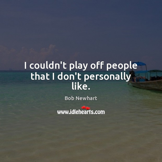 I couldn't play off people that I don't personally like. Bob Newhart Picture Quote