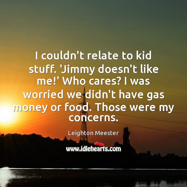 Image, I couldn't relate to kid stuff. 'Jimmy doesn't like me!' Who