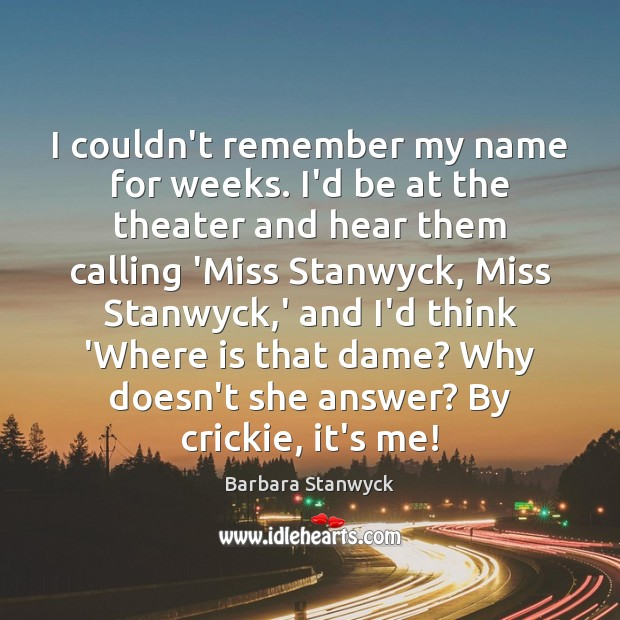 Image, I couldn't remember my name for weeks. I'd be at the theater